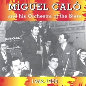Miguel Calo and his Orchestra of the Stars 1942-1950